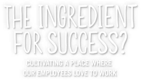 the ingredient for success? cultivating a place where our employees love to work